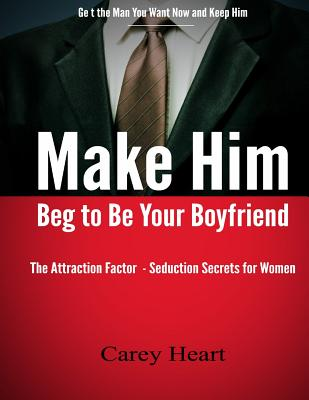 Make Him Beg to Be Your Boyfriend: The Attraction Factor - Seduction Secrets for Women, Heart, Ms Carey
