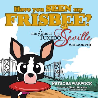 Have You Seen My Frisbee?: A Story about Tuxedo Seville, in Vancouver, Warwick, Natacha