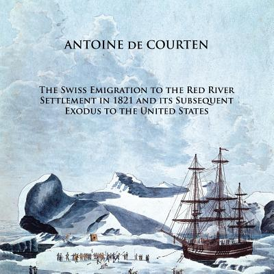 The Swiss Emigration to the Red River Settlement in 1821 and Its Subsequent Exodus to the United States, De Courten, Antoine
