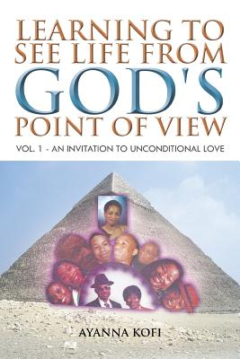 Learning To See Life From God's Point Of View: Vol. 1 - An Invitation to Unconditional Love, Kofi, Ayanna