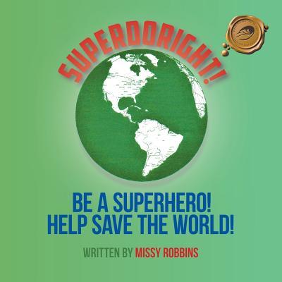 SUPERDORIGHT!: BE A SUPERHERO! HELP SAVE THE WORLD!, Robbins, MISSY