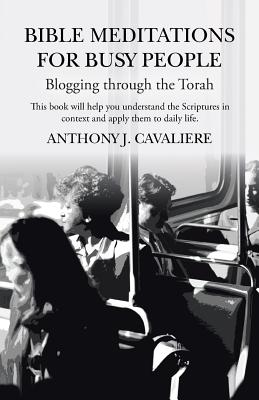 Bible Meditations for Busy People: Blogging through the Torah, Cavaliere, Anthony J.
