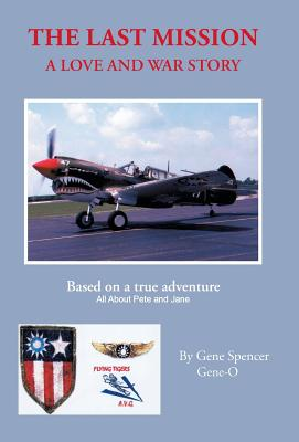 Image for The Last Mission: A Love and War Story All about Pete and Jane, a Pilot and Nurse of World War Two with the Famed Flying Tigers 1941-194
