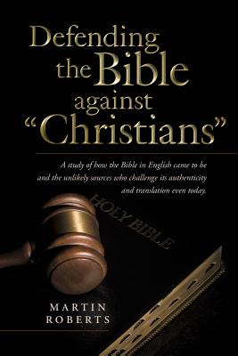 """Defending the Bible against """"Christians"""": A Study Of How The Bible In English Came To Be And The Unlikely Sources Who Challenge Its Authenticity And Translation Even Today., Roberts, Martin"""