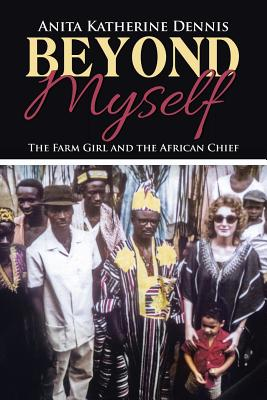 Beyond Myself: The Farm Girl and the African Chief, Dennis, Anita Katherine