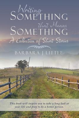 Writing Something that Means Something: A Collection of Short Stories, Little, Barbara J.