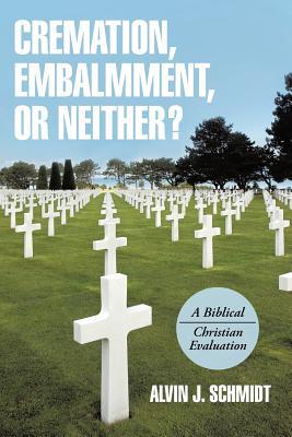 Cremation, Embalmment, or Neither?: A Biblical/Christian Evaluation, Alvin J. Schmidt