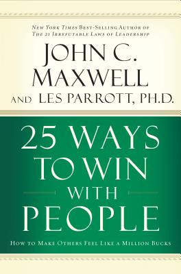25 Ways to Win with People: How to Make Others Feel Like a Million Bucks, John C. Maxwell; Les Parrott