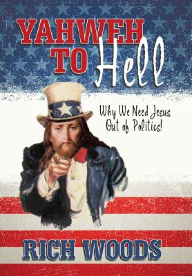 Yahweh to Hell: Why We Need Jesus Out of Politics!, Woods, Rich