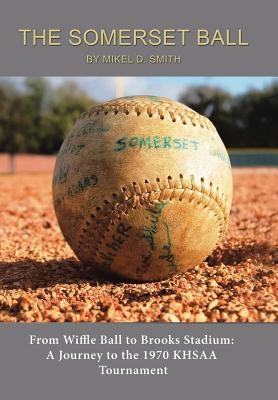 The Somerset Ball: From Wiffle Ball to Brooks Stadium: A Journey to the 1970 KHSAA Tournament, Smith, Mikel D.