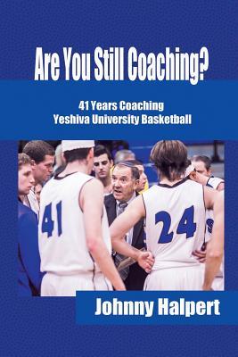 Are You Still Coaching?: 41 Years Coaching Yeshiva University Basketball, Halpert, Johnny