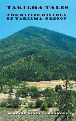 Takilma Tales: The Hippie History of Takilma, Oregon, Fahrnkopf, Susanne Kindi