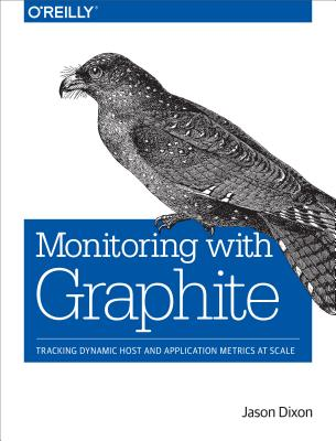 Monitoring with Graphite: Tracking Dynamic Host and Application Metrics at Scale, Dixon, Jason