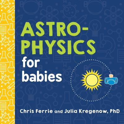Image for Astrophysics for Babies: A STEM Book about Space and Astronomy for Little Ones by the #1 Science Author for Kids (Science Gifts for Kids) (Baby University)