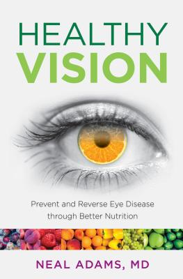 Healthy Vision: Prevent and Reverse Eye Disease through Better Nutrition, Adams, Neal