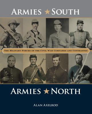 """Armies South, Armies North: The Military Forces of the Civil War Compared and Contrasted, Axelrod author of """"Generals South  Generals North"""", Alan"""