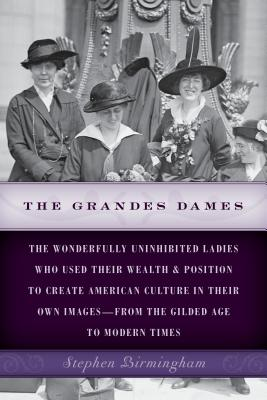 Image for The Grandes Dames: the Wonderfully Uninhibited Ladies Who Used Their Wealth & Position to Create American Culture in Their Own Images?From the Gilded Age to Modern Times