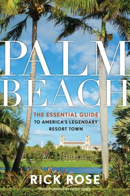 Palm Beach: The Essential Guide to America?s Legendary Resort Town, Rose, Rick