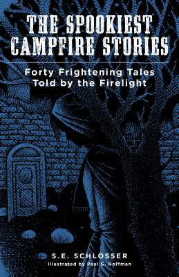 The Spookiest Campfire Stories: Forty Frightening Tales Told by the Firelight, Schlosser, S. E.