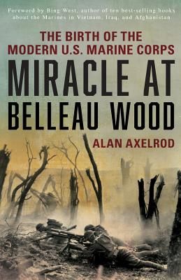 """Miracle at Belleau Wood: The Birth Of The Modern U.S. Marine Corps, Axelrod author of """"Generals South  Generals North"""", Alan"""