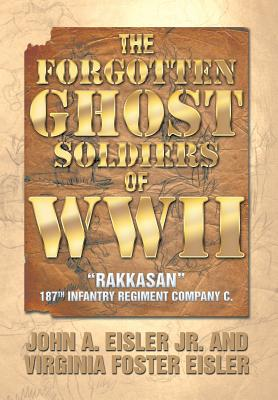 The Forgotten Ghost Soldiers of WWII: Rakkasan 187th Infantry Regiment Company C., Eisler Jr, John a.; Eisler, Virginia Foster