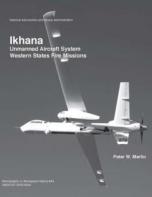 Ikhana: Unmanned Aircraft System Western States Fire Missions (The NASA History Series), Administration, National Aeronautics and Space; Merlin, Peter W.