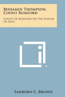 Benjamin Thompson, Count Rumford: Count of Rumford on the Nature of Heat, Brown, Sanborn C.
