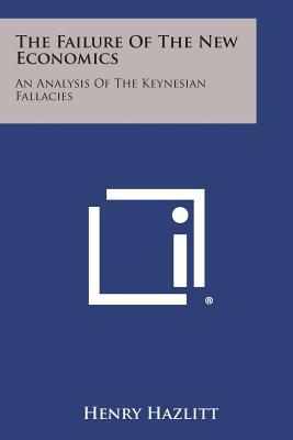 The Failure of the New Economics: An Analysis of the Keynesian Fallacies, Hazlitt, Henry