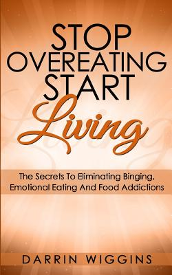 Image for Stop Overeating Start Living: The Secrets To Eliminating Binging, Emotional Eating And Food Addictions