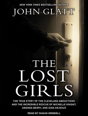 The Lost Girls: The True Story of the Cleveland Abductions and the Incredible Rescue of Michelle Knight, Amanda Berry, and Gina Dejesus, Glatt, John