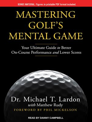 Mastering Golf's Mental Game: Your Ultimate Guide to Better On-Course Performance and Lower Scores, Lardon, Dr. Michael T.; Rudy, Matthew