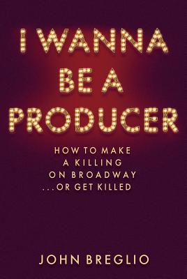 Image for I Wanna Be a Producer: How to Make a Killing on Broadway...or Get Killed (Applause Books)
