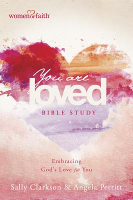 Image for You Are Loved Bible Study: Embracing God's Love for You (Women of Faith)