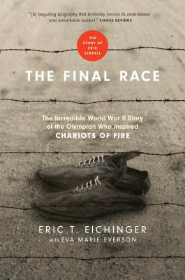 The Final Race: The Incredible World War II Story of the Olympian Who Inspired Chariots of Fire, Eichinger, Eric T.