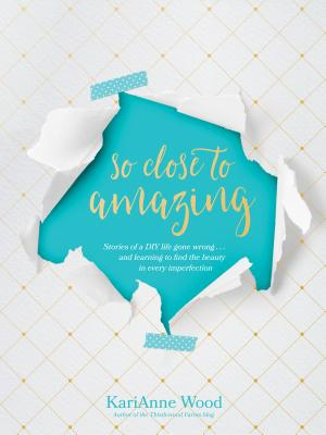 Image for So Close to Amazing: Stories of a DIY Life Gone Wrong . . . and Learning to Find the Beauty in Ever