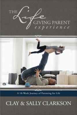 Image for The Lifegiving Parent Experience: A 10-Week Journey of Parenting for Life