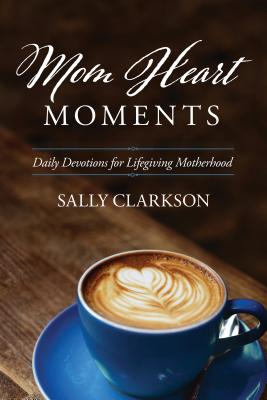 Image for Mom Heart Moments: Daily Devotions for Lifegiving Motherhood