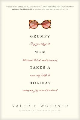Image for Grumpy Mom Takes a Holiday: Say Goodbye to Stressed, Tired, and Anxious, and Say Hello to Renewed Joy in Motherhood