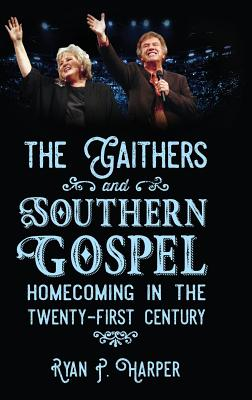 The Gaithers and Southern Gospel: Homecoming in the Twenty-First Century (American Made Music Series), Ryan P. Harper