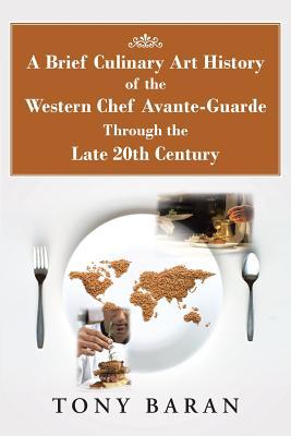 A Brief Culinary Art History of the Western Chef Avante-Guarde Through the Late 20th Century, Baran, Tony