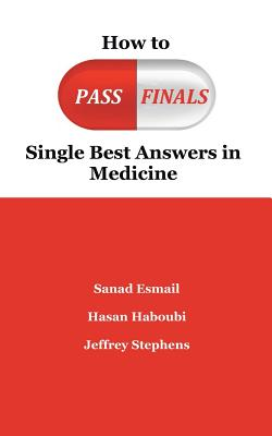 How to Pass Finals: Single Best Answers in Medicine, Sanad Esmail; Hasan Haboubi; Jeffery Stephens
