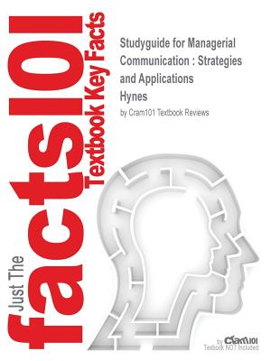 Studyguide for Managerial Communication: Strategies and Applications by Hynes, ISBN 9781483358550, Cram101 Textbook Reviews