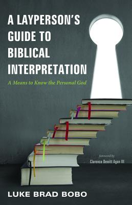 A Layperson's Guide to Biblical Interpretation: A Means to Know the Personal God, Luke Brad Bobo