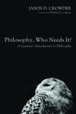 Philosophy, Who Needs It?: A Layman's Introduction to Philosophy, Jason D. Crowder