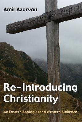 Re-Introducing Christianity: An Eastern Apologia for a Western Audience, Amir Azarvan