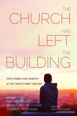 Image for The Church Has Left the Building: Faith, Parish, and Ministry in the Twenty-first Century