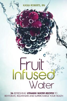 Image for Fruit Infused Water: 26 Refreshing Vitamin Water Recipes to Rehydrate, Rejuvenate and Supercharge Your Health