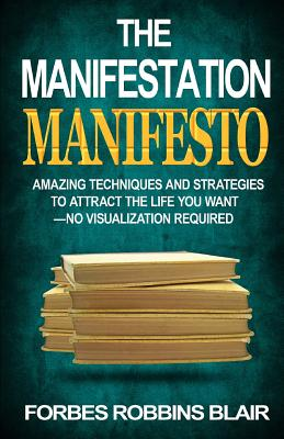 Image for The Manifestation Manifesto: Amazing Techniques and Strategies to Attract the Life You Want - No Visualization Required