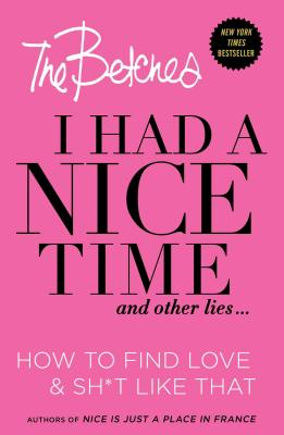 I Had a Nice Time And Other Lies...: How to find love & sh*t like that, Betches