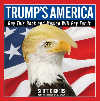 Trump's America: Buy This Book and Mexico Will Pay for It, Dikkers, Scott
